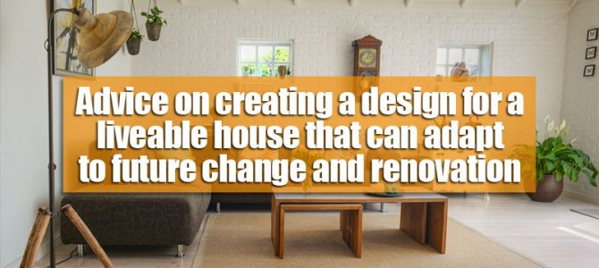 Advice on creating a design for a liveable house that can adapt to future change and renovation